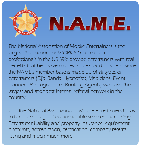 The National Association of Mobile Entertainers is the largest Association for WORKING entertainment  professionals in the US. We provide entertainers with real benefits that help save money and expand business. Since the NAME's member base is made up of all types of entertainers (Dj's, Bands, Hypnotists, Magicians, Event planners, Photographers, Booking Agents) we have the largest and strongest internal referral network in the country.    Join the National Association of Mobile Entertainers today to take advantage of our invaluable services – including Entertainer Liability and property Insurance, equipment discounts, accreditation, certification, company referral listing and much much more.